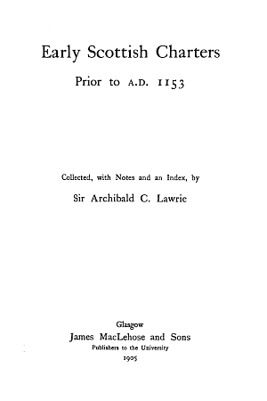 Early Scottish Charters Prior to A.D. 1153. Collected, with Notes and an Index, by Sir Archibald C. Lawrie. James MacLehose and Sons. Glasgow. 1905.